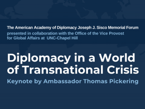 American Academy of Diplomacy, in collaboration with the Office of the Vice Provost for Global Affairs at UNC-Chapel Hill, Diplomacy in world of transnational crisis, keynote by ambassador thomas pickering